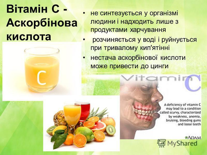 Вітамін C - Аскорбінова кислота не синтезується у організмі людини і надходить лише з продуктами харчування розчиняється у воді і руйнується при тривалому кип'ятінні нестача аскорбінової кислоти може привести до цинги