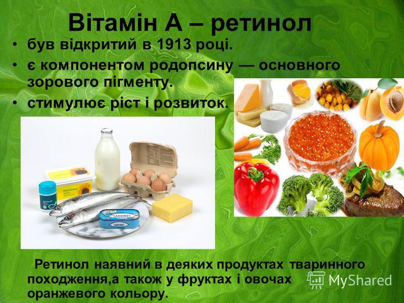 Вітамін А – ретинол був відкритий в 1913 році. є компонентом родопсину основного зорового пігменту. стимулює ріст і розвиток. Ретинол наявний в деяких продуктах тваринного походження,а також у фруктах і овочах оранжевого кольору.