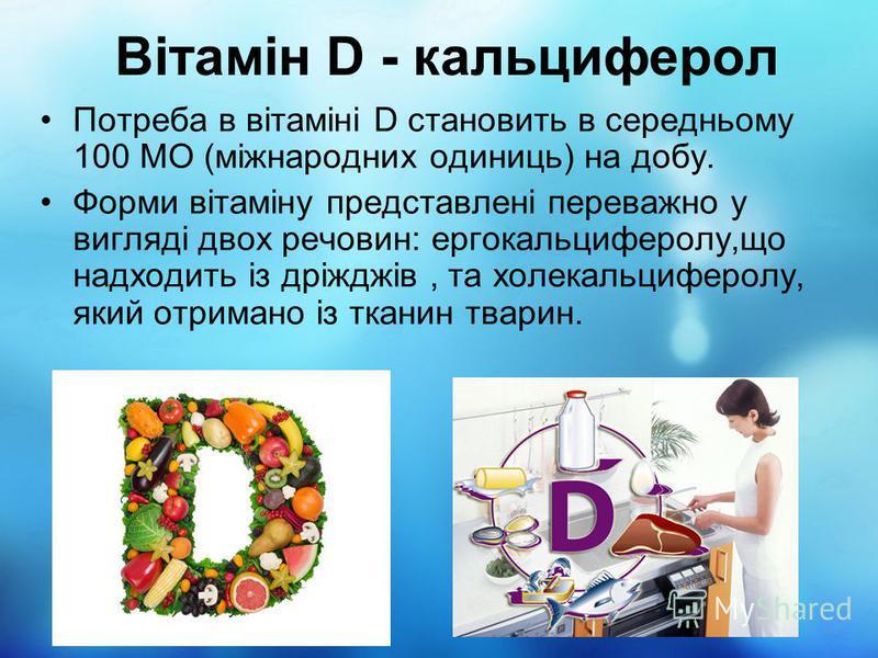Вітамін D - кальциферол Потреба в вітаміні D становить в середньому 100 МО (міжнародних одиниць) на добу. Форми вітаміну представлені переважно у вигляді двох речовин: ергокальциферолу,що надходить із дріжджів, та холекальциферолу, який отримано із т