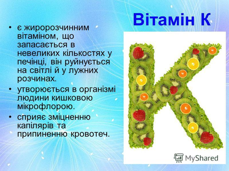Вітамін К є жиророзчинним вітаміном, що запасається в невеликих кількостях у печінці, він руйнується на світлі й у лужних розчинах. утворюється в організмі людини кишковою мікрофлорою. cприяє зміцненню капілярів та припиненню кровотеч.
