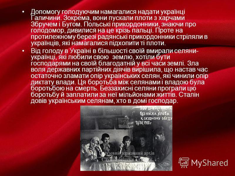 Допомогу голодуючим намагалися надати українці Галичини. Зокрема, вони пускали плоти з харчами Збручем і Бугом. Польські прикордонники, знаючи про голодомор, дивилися на це крізь пальці. Проте на протилежному березі радянські прикордонники стріляли в