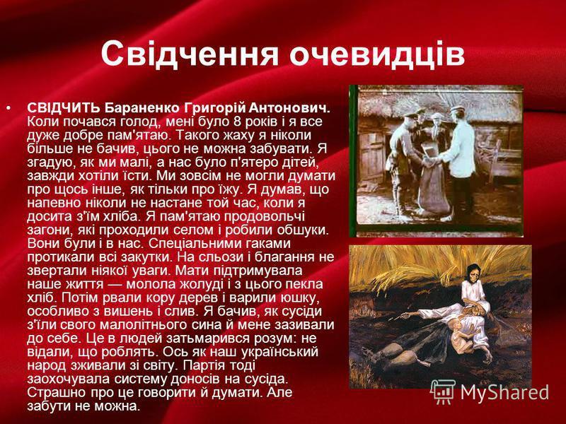 Свідчення очевидців СВІДЧИТЬ Бараненко Григорій Антонович. Коли почався голод, мені було 8 років і я все дуже добре пам'ятаю. Такого жаху я ніколи більше не бачив, цього не можна забувати. Я згадую, як ми малі, а нас було п'ятеро дітей, завжди хот