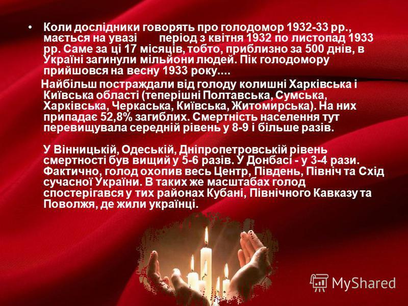 Коли дослідники говорять про голодомор 1932-33 рр., мається на увазі період з квітня 1932 по листопад 1933 рр. Саме за ці 17 місяців, тобто, приблизно за 500 днів, в Україні загинули мільйони людей. Пік голодомору прийшовся на весну 1933 року.... Най