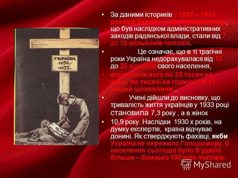 За даними істориків у 1932 – 1933 роках в Україні жертвами голоду, що був наслідком адміністративних заходів радянської влади, стали від 7 до 10 мільйонів чоловік. Це означає, що в ті трагічні роки Україна недорахувалася від 10 до 25 відсотків свого
