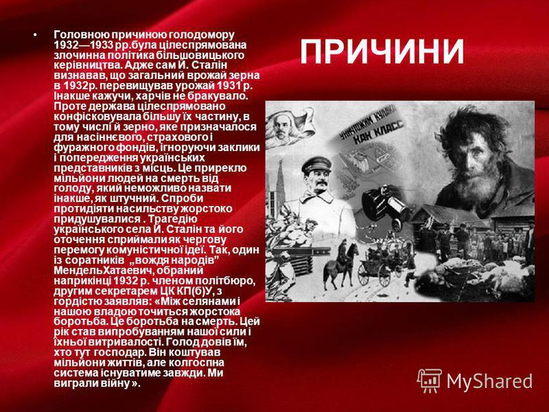 ПРИЧИНИ Головною причиною голодомору 19321933 рр.була цілеспрямована злочинна політика більшовицького керівництва. Адже сам Й. Сталін визнавав, що загальний врожай зерна в 1932р. перевищував урожай 1931 р. Інакше кажучи, харчів не бракувало. Проте де