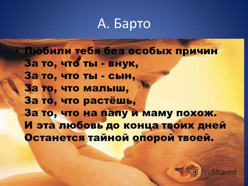 Любили тебя без особых причин За то, что ты - внук, За то, что ты - сын, За то, что малыш, За то, что растёшь, За то, что на папу и маму похож. И эта любовь до конца твоих дней Останется тайной опорой твоей. А. Барто