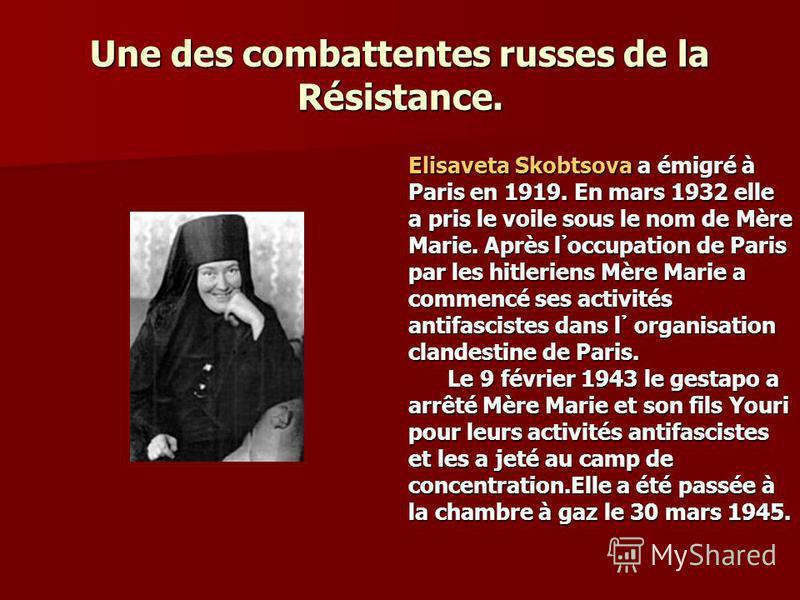 Une des combattentes russes de la Résistance. Elisaveta Skobtsova a émigré à Paris en 1919. En mars 1932 elle a pris le voile sous le nom de Mère Marie. Après l occupation de Paris par les hitleriens Mère Marie a commencé ses activités antifascistes