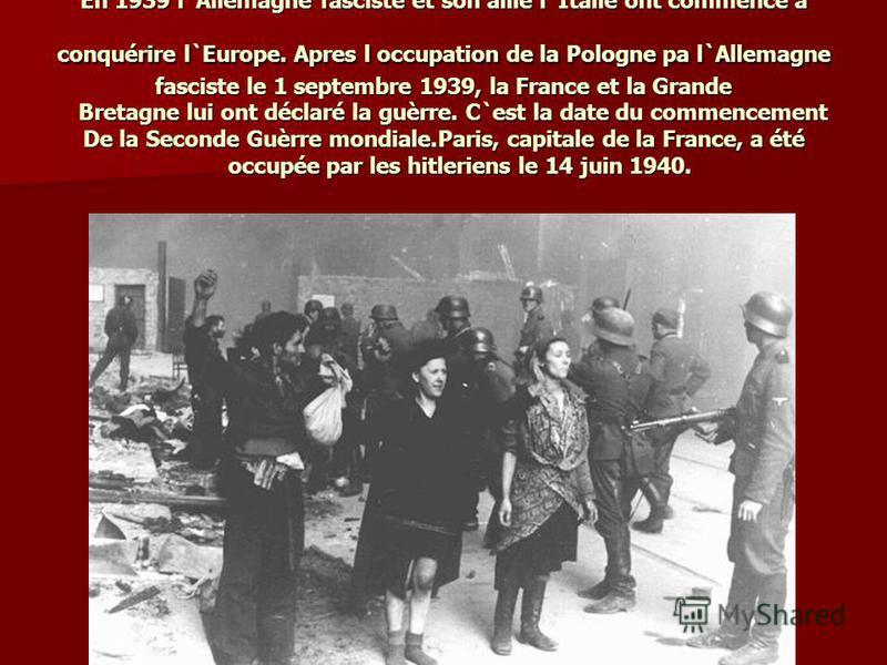 En 1939 l`Allemagne fasciste et son allié l`Italie ont commencé à conquérire l`Europe. Apres l occupation de la Pologne pa l`Allemagne fasciste le 1 septembre 1939, la France et la Grande Bretagne lui ont déclaré la guèrre. C`est la date du commencem