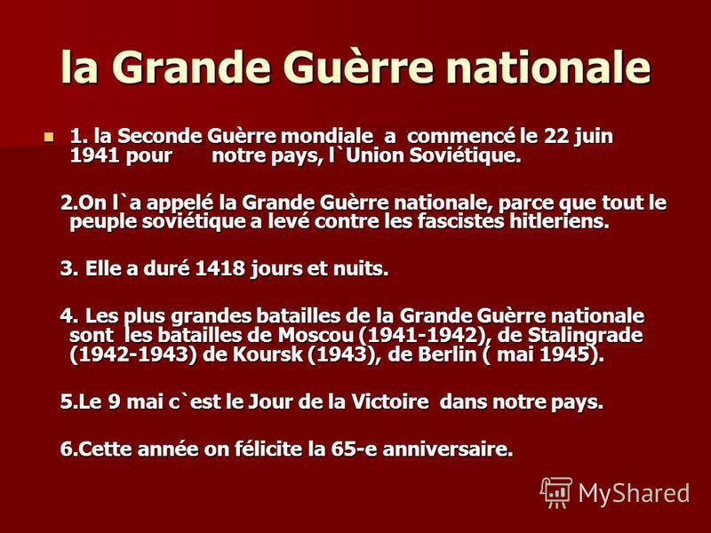 la Grande Guèrre nationale 1. la Seconde Guèrre mondiale a commencé le 22 juin 1941 pour notre pays, l`Union Soviétique. 1. la Seconde Guèrre mondiale a commencé le 22 juin 1941 pour notre pays, l`Union Soviétique. 2.On l`a appelé la Grande Guèrre na