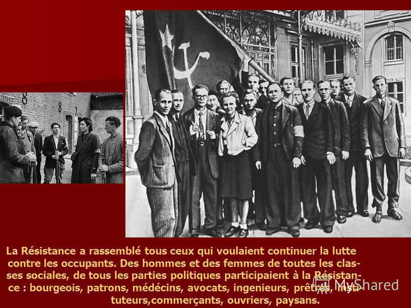 La Résistance a rassemblé tous ceux qui voulaient continuer la lutte contre les occupants. Des hommes et des femmes de toutes les clas- ses sociales, de tous les parties politiques participaient à la Résistan- ce : bourgeois, patrons, médécins, avoca