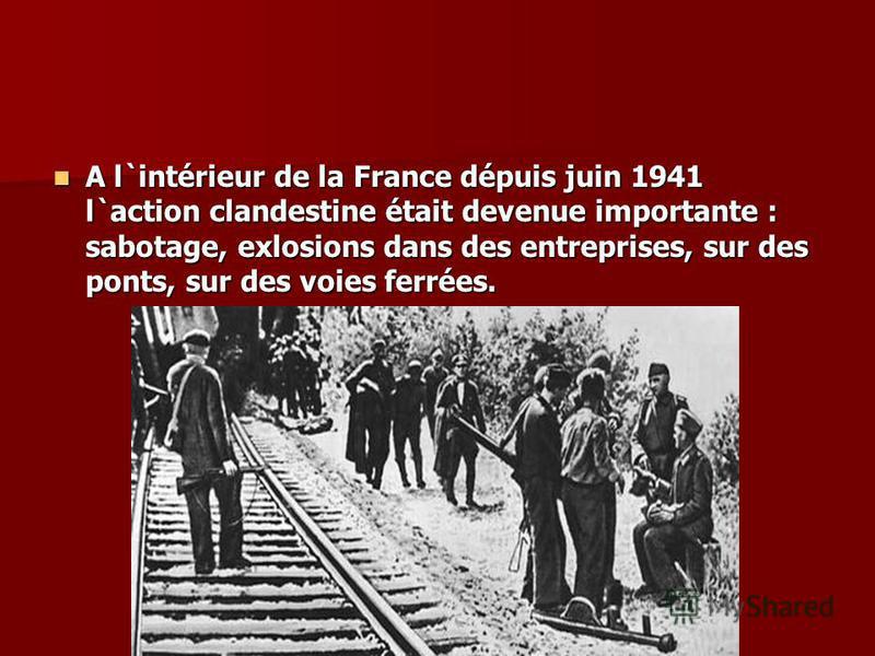A l`intérieur de la France dépuis juin 1941 l`action clandestine était devenue importante : sabotage, exlosions dans des entreprises, sur des ponts, sur des voies ferrées. A l`intérieur de la France dépuis juin 1941 l`action clandestine était devenue