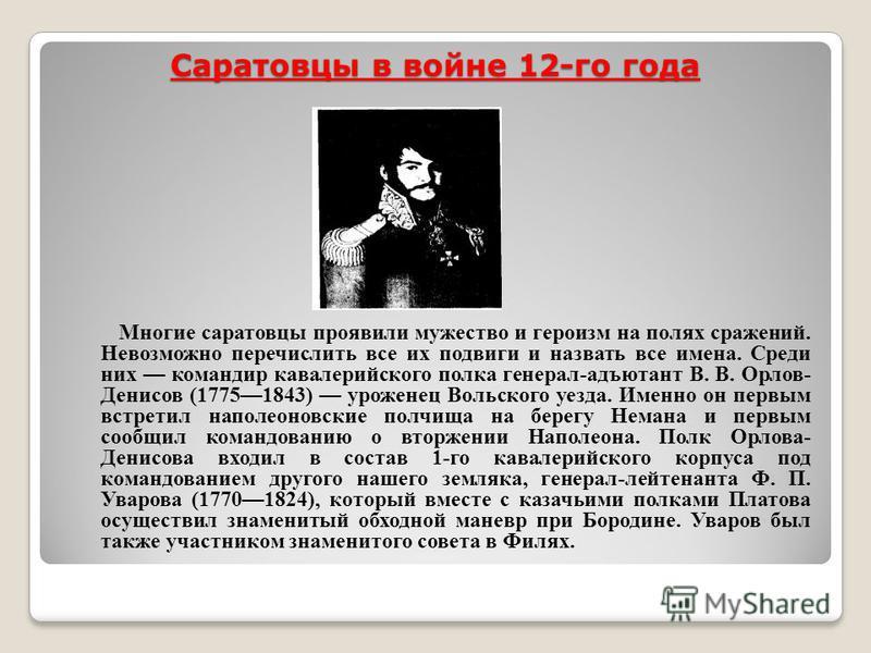 Саратовцы в войне 12-го года Многие саратовцы проявили мужество и героизм на полях сражений. Невозможно перечислить все их подвиги и назвать все имена. Среди них командир кавалерийского полка генерал-адъютант В. В. Орлов- Денисов (17751843) уроженец