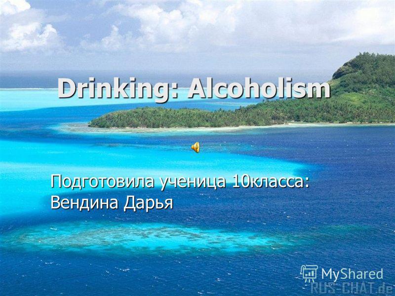 Drinking: Alcoholism Drinking: Alcoholism Подготовила ученица 10класса: Вендина Дарья