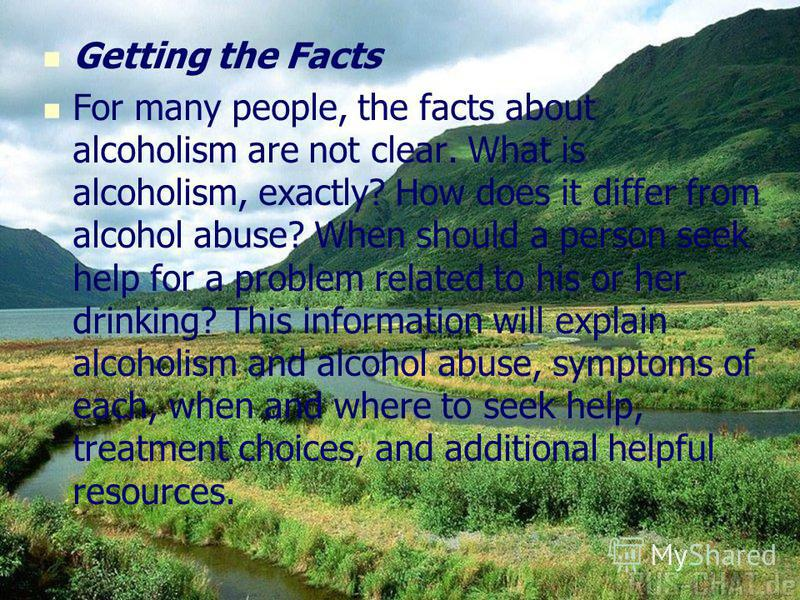 Getting the Facts For many people, the facts about alcoholism are not clear. What is alcoholism, exactly? How does it differ from alcohol abuse? When should a person seek help for a problem related to his or her drinking? This information will explai