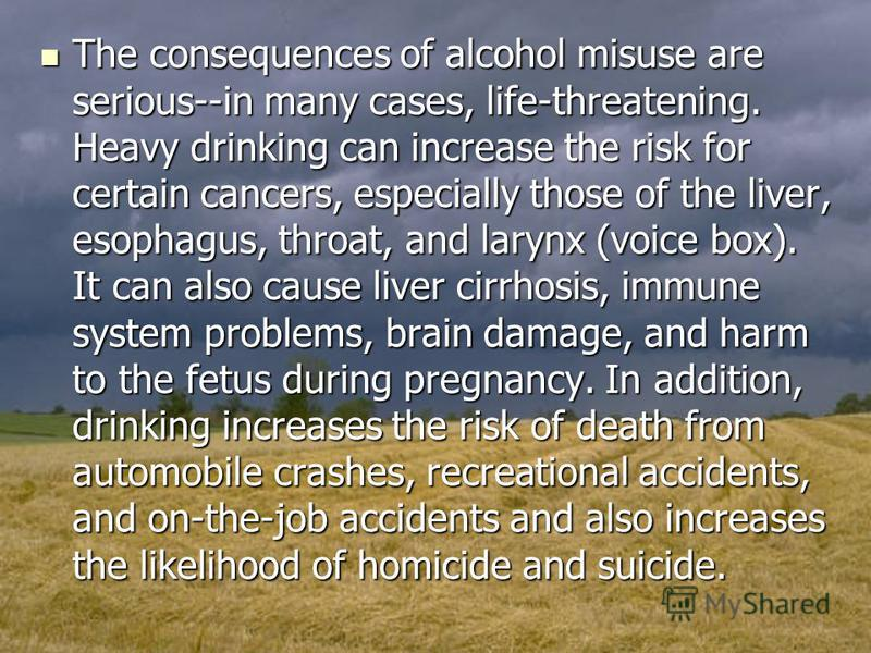 The consequences of alcohol misuse are serious--in many cases, life-threatening. Heavy drinking can increase the risk for certain cancers, especially those of the liver, esophagus, throat, and larynx (voice box). It can also cause liver cirrhosis, im