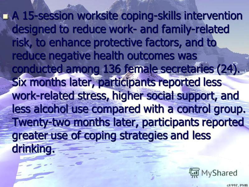 A 15-session worksite coping-skills intervention designed to reduce work- and family-related risk, to enhance protective factors, and to reduce negative health outcomes was conducted among 136 female secretaries (24). Six months later, participants r