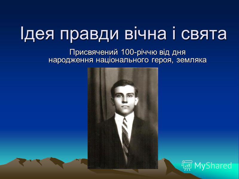 Ідея правди вічна і свята Присвячений 100-річчю від дня народження національного героя, земляка