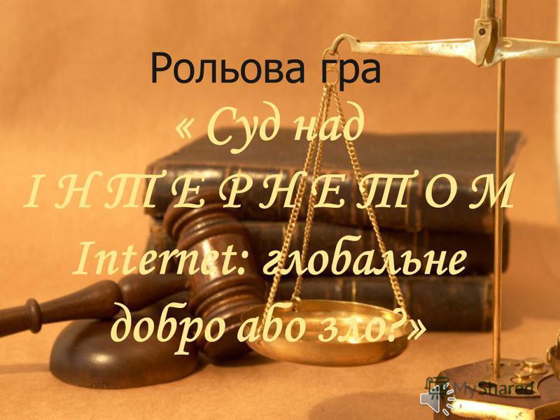 Рольова гра « Суд над І Н Т Е Р Н Е Т О М Internet: глобальне добро або зло?»
