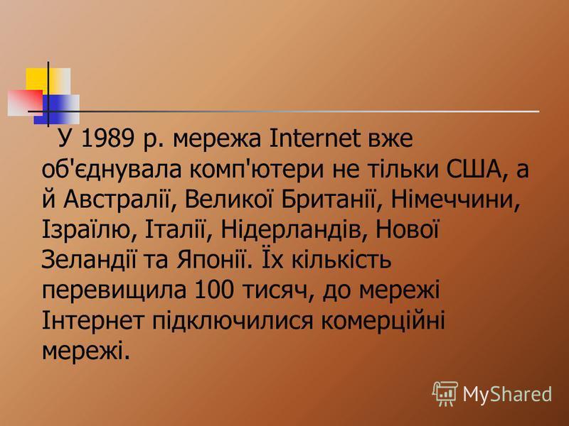 У 1989 р. мережа Internet вже об'єднувала комп'ютери не тільки США, а й Австралії, Великої Британії, Німеччини, Ізраїлю, Італії, Нідерландів, Нової Зеландії та Японії. Їх кількість перевищила 100 тисяч, до мережі Інтернет підключилися комерційні мере