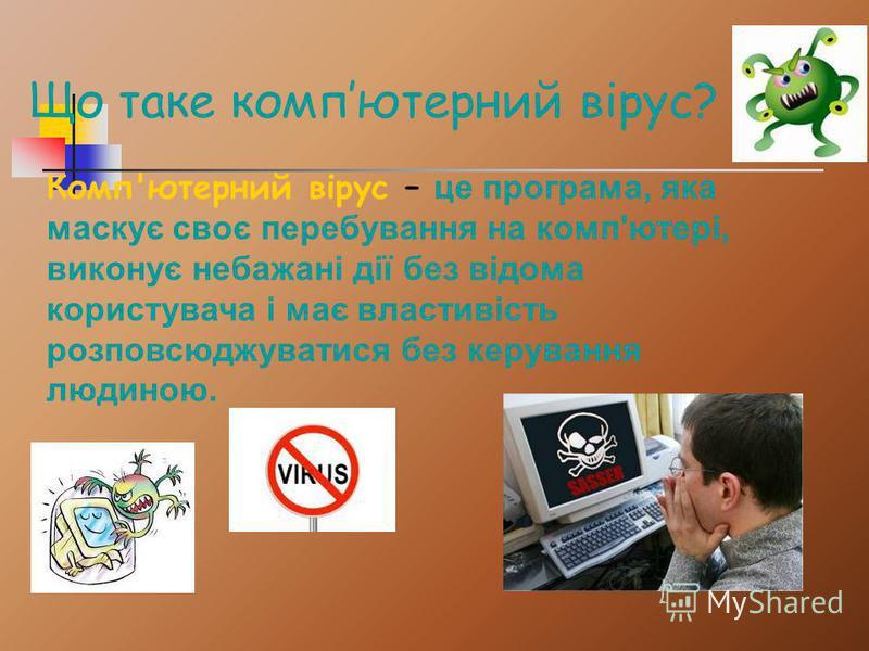 Комп'ютерний вірус – це програма, яка маскує своє перебування на комп'ютері, виконує небажані дії без відома користувача і має властивість розповсюджуватися без керування людиною. Що таке компютерний вірус?