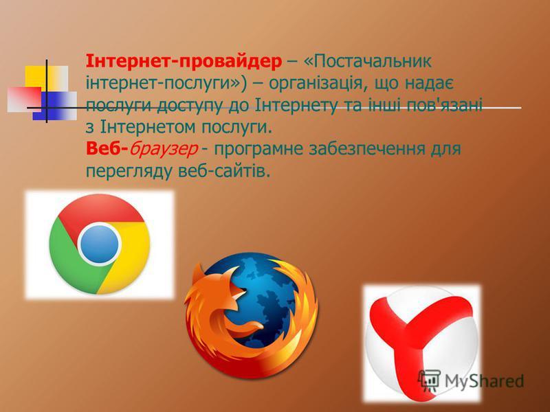 Інтернет-провайдер – «Постачальник інтернет-послуги») – організація, що надає послуги доступу до Інтернету та інші пов'язані з Інтернетом послуги. Веб-браузер - програмне забезпечення для перегляду веб-сайтів.