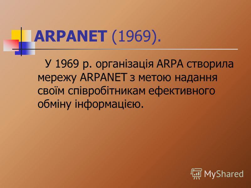 ARPANET (1969). У 1969 р. організація ARPA створила мережу ARPANET з метою надання своїм співробітникам ефективного обміну інформацією.