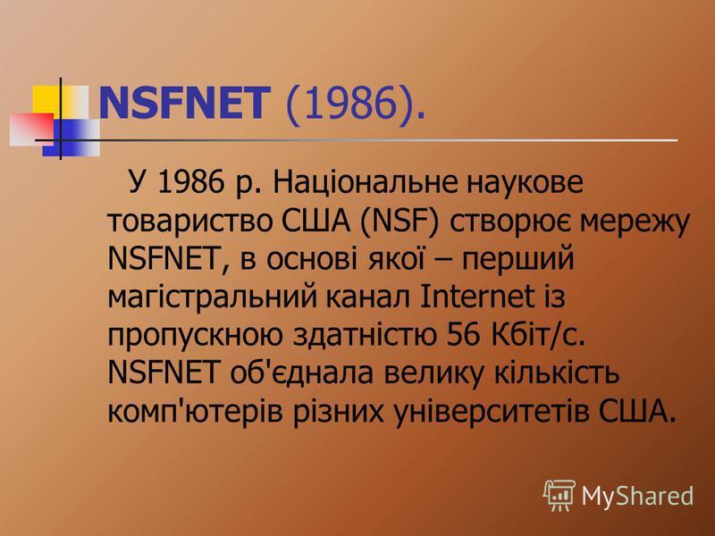 NSFNET (1986). У 1986 р. Національне наукове товариство США (NSF) створює мережу NSFNET, в основі якої – перший магістральний канал Internet із пропускною здатністю 56 Кбіт/с. NSFNET об'єднала велику кількість комп'ютерів різних університетів США.
