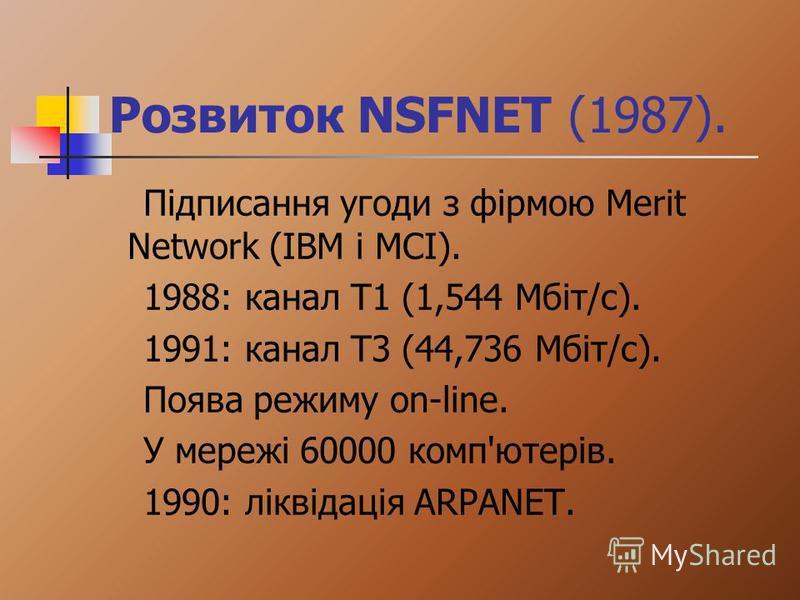 Розвиток NSFNET (1987). Підписання угоди з фірмою Merit Network (IBM i MCI). 1988: канал Т1 (1,544 Мбіт/с). 1991: канал Т3 (44,736 Мбіт/с). Поява режиму on-line. У мережі 60000 комп'ютерів. 1990: ліквідація ARPANET.