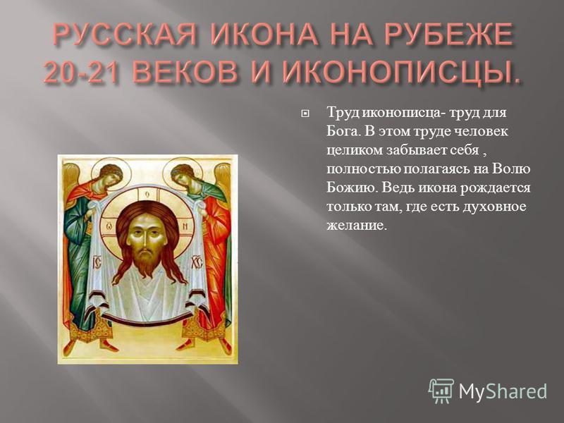 Труд иконописца - труд для Бога. В этом труде человек целиком забывает себя, полностью полагаясь на Волю Божию. Ведь икона рождается только там, где есть духовное желание.
