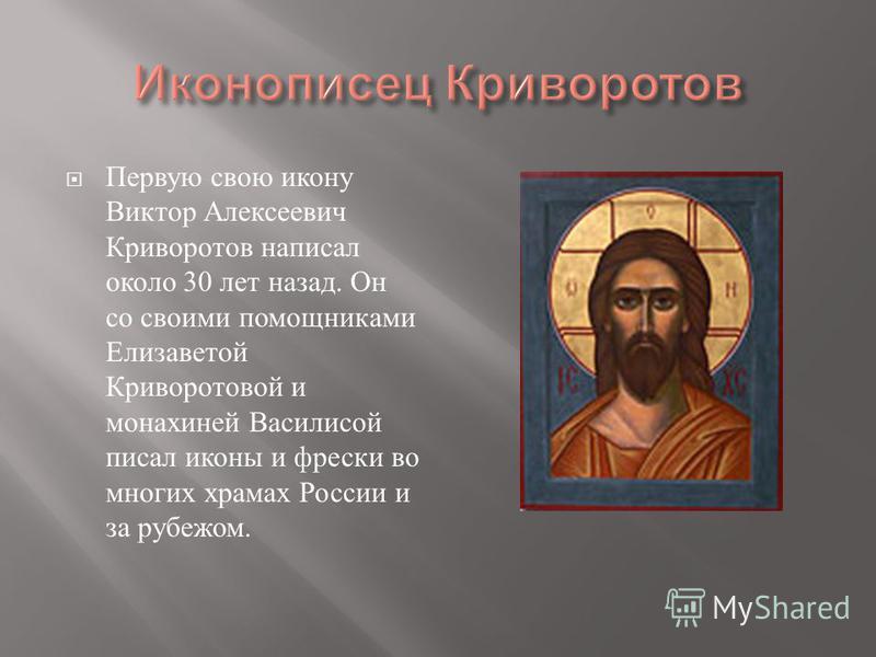 Первую свою икону Виктор Алексеевич Криворотов написал около 30 лет назад. Он со своими помощниками Елизаветой Криворотовой и монахиней Василисой писал иконы и фрески во многих храмах России и за рубежом.