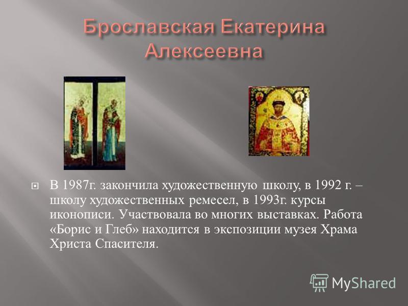 В 1987 г. закончила художественную школу, в 1992 г. – школу художественных ремесел, в 1993 г. курсы иконописи. Участвовала во многих выставках. Работа « Борис и Глеб » находится в экспозиции музея Храма Христа Спасителя.