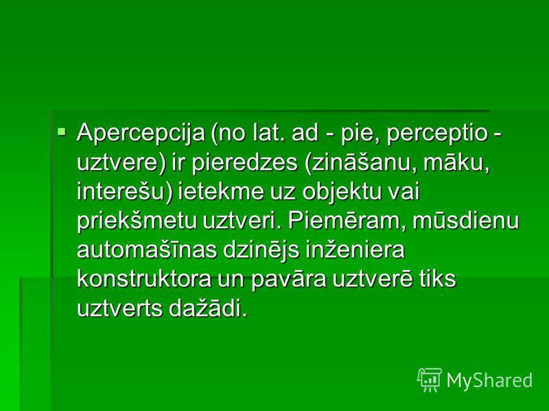 Apercepcija (no lat. ad - pie, perceptio - uztvere) ir pieredzes (zināšanu, māku, interešu) ietekme uz objektu vai priekšmetu uztveri. Piemēram, mūsdienu automašīnas dzinējs inženiera konstruktora un pavāra uztverē tiks uztverts dažādi. Apercepcija