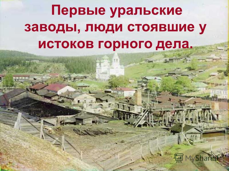 Первые уральские заводы, люди стоявшие у истоков горного дела.