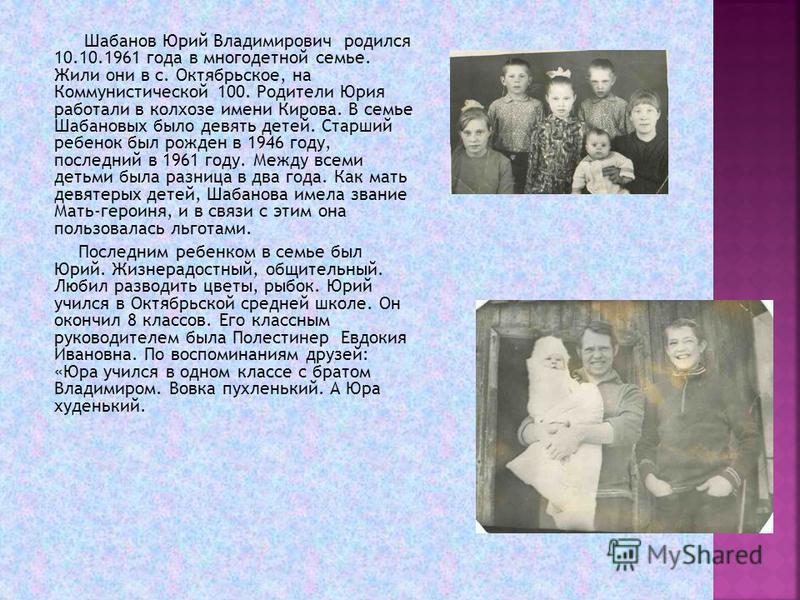 Шабанов Юрий Владимирович родился 10.10.1961 года в многодетной семье. Жили они в с. Октябрьское, на Коммунистической 100. Родители Юрия работали в колхозе имени Кирова. В семье Шабановых было девять детей. Старший ребенок был рожден в 1946 году, пос