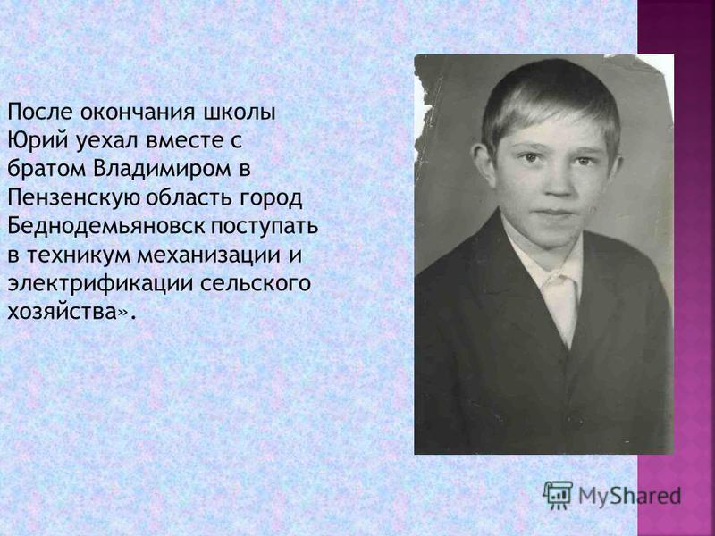 После окончания школы Юрий уехал вместе с братом Владимиром в Пензенскую область город Беднодемьяновск поступать в техникум механизации и электрификации сельского хозяйства».