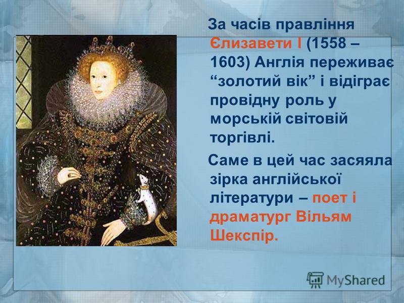 За часів правління Єлизавети І (1558 – 1603) Англія переживає золотий вік і відіграє провідну роль у морській світовій торгівлі. Саме в цей час засяяла зірка англійської літератури – поет і драматург Вільям Шекспір.