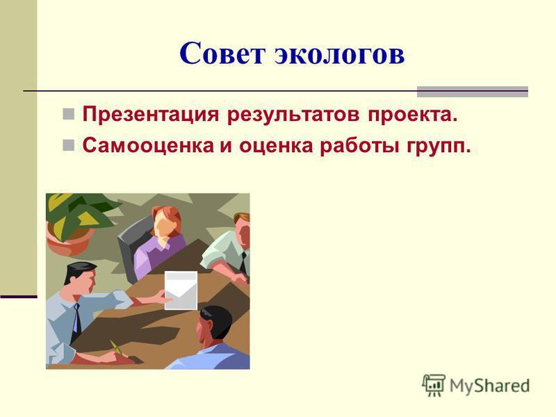 Совет экологов Презентация результатов проекта. Самооценка и оценка работы групп.