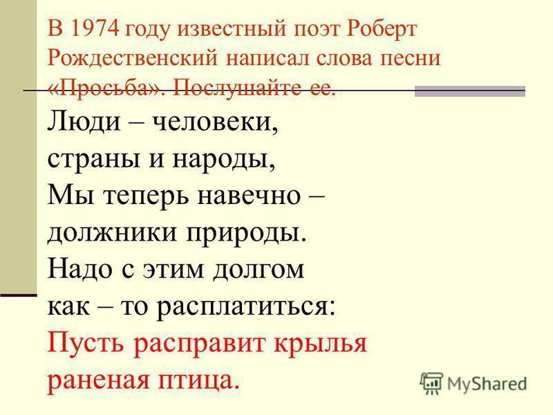 В 1974 году известный поэт Роберт Рождественский написал слова песни «Просьба». Послушайте ее. Люди – человеки, страны и народы, Мы теперь навечно – должники природы. Надо с этим долгом как – то расплатиться: Пусть расправит крылья раненая птица.