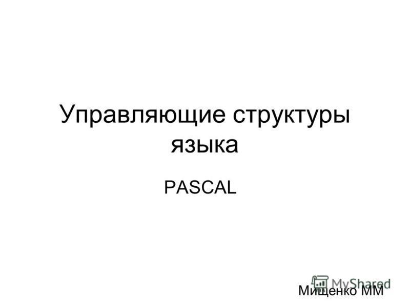 Управляющие структуры языка PASCAL Мищенко ММ