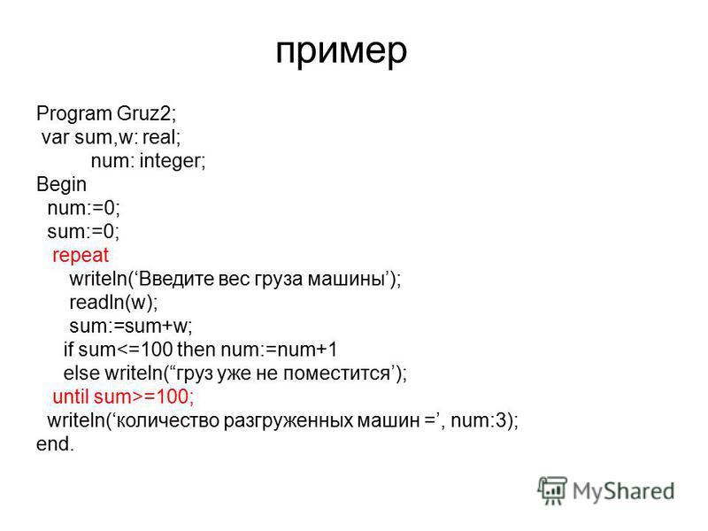 пример Program Gruz2; var sum,w: real; num: integer; Begin num:=0; sum:=0; repeat writeln(Введите вес груза машины); readln(w); sum:=sum+w; if sum =100; writeln(количество разгруженных машин =, num:3); end.