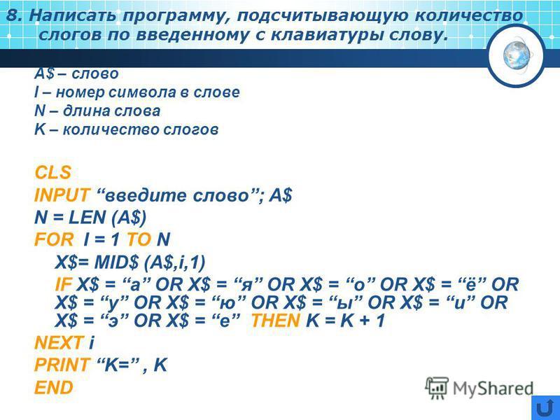 8. Написать программу, подсчитывающую количество слогов по введенному с клавиатуры слову. А$ – слово I – номер символа в слове N – длина слова K – количество слогов CLS INPUT введите слово; A$ N = LEN (A$) FOR I = 1 TO N X$= MID$ (A$,i,1) IF X$ = a O