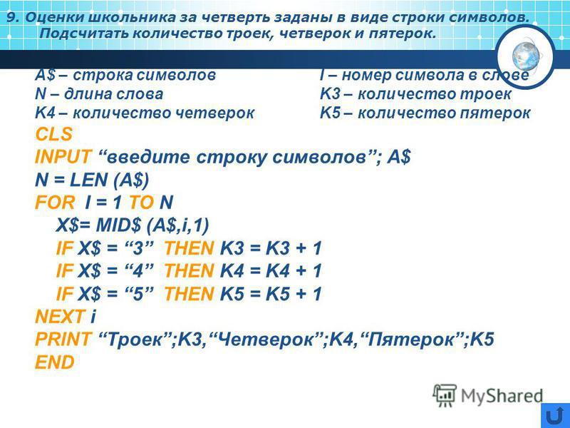 9. Оценки школьника за четверть заданы в виде строки символов. Подсчитать количество троек, четверок и пятерок. А$ – строка символовI – номер символа в слове N – длина словаK3 – количество троек K4 – количество четверокK5 – количество пятерок CLS INP