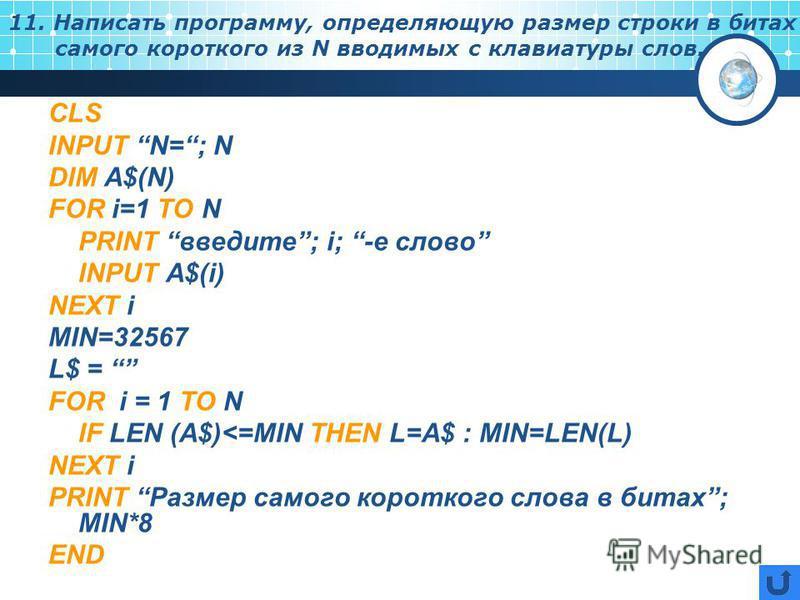 11. Написать программу, определяющую размер строки в битах самого короткого из N вводимых с клавиатуры слов. CLS INPUT N=; N DIM A$(N) FOR i=1 TO N PRINT введите ; i; -е слово INPUT A$(i) NEXT i MIN=32567 L$ = FOR i = 1 TO N IF LEN (A$)<=MIN THEN L=A