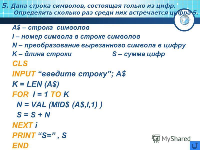 5. Дана строка символов, состоящая только из цифр. Определить сколько раз среди них встречается цифра 5. А$ – строка символов I – номер символа в строке символов N – преобразование вырезанного символа в цифру K – длина строкиS – сумма цифр CLS INPUT