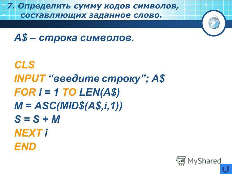 7. Определить сумму кодов символов, составляющих заданное слово. А$ – строка символов. CLS INPUT введите строку; A$ FOR i = 1 TO LEN(A$) M = ASC(MID$(A$,i,1)) S = S + M NEXT i END