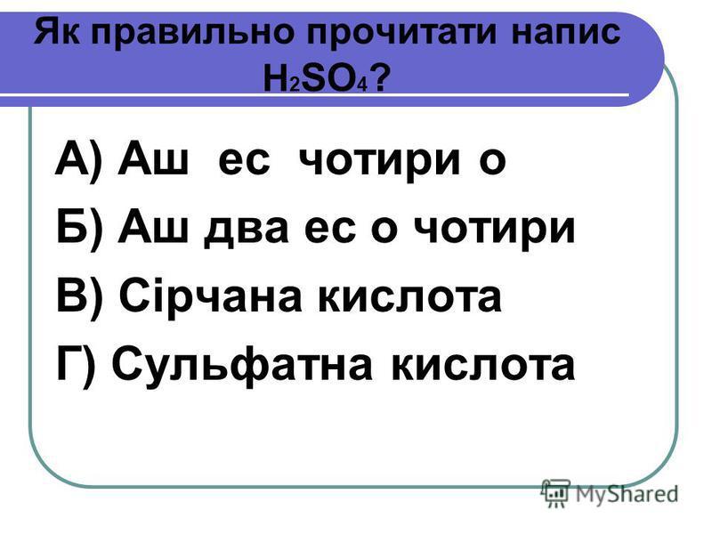 Як правильно прочитати напис H 2 SO 4 ? А) Аш ес чотири о Б) Аш два ес о чотири В) Сірчана кислота Г) Сульфатна кислота