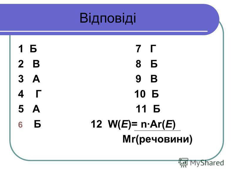 Відповіді 1 Б 7 Г 2 В 8 Б 3 А 9 В 4 Г 10 Б 5 А 11 Б 6 Б 12 W(E)= nAr(E) Мr(речовини)