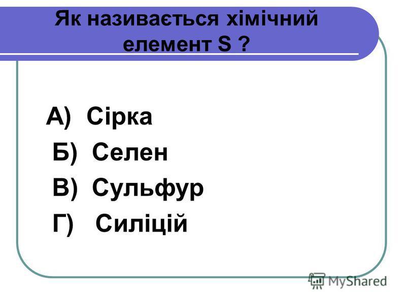 Як називається хімічний елемент S ? А) Сірка Б) Селен В) Сульфур Г) Силіцій