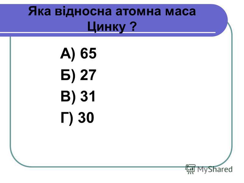 Яка відносна атомна маса Цинку ? А) 65 Б) 27 В) 31 Г) 30