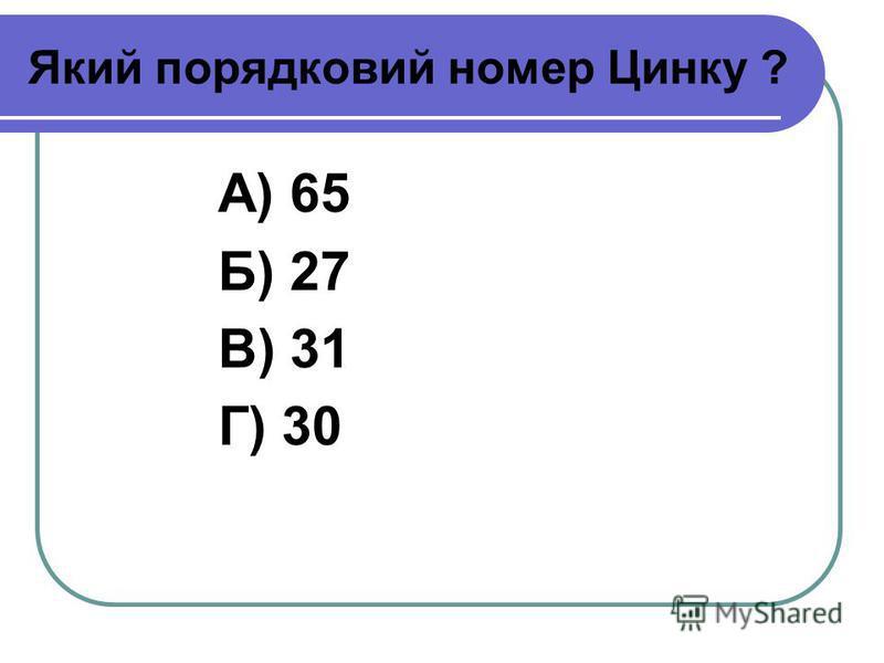 Який порядковий номер Цинку ? А) 65 Б) 27 В) 31 Г) 30